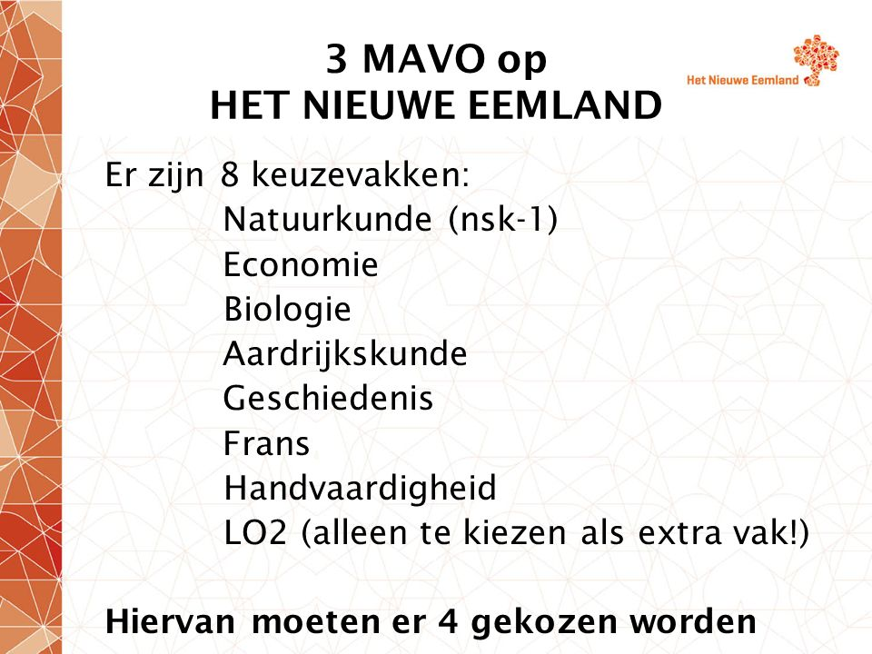 3 MAVO op HET NIEUWE EEMLAND Er zijn 8 keuzevakken: Natuurkunde (nsk-1) Economie Biologie Aardrijkskunde Geschiedenis Frans Handvaardigheid LO2 (alleen te kiezen als extra vak!) Hiervan moeten er 4 gekozen worden