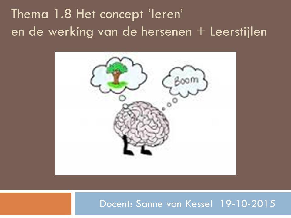 Thema 1.8 Het concept 'leren' en de werking van de hersenen + Leerstijlen Docent: Sanne van Kessel 19-10-2015