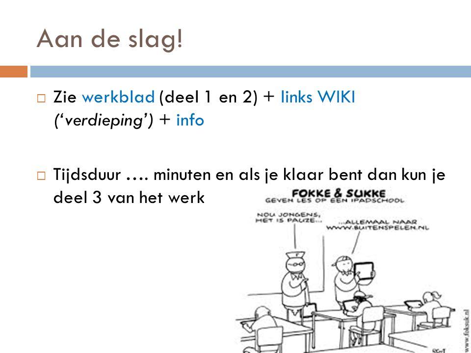 Aan de slag!  Zie werkblad (deel 1 en 2) + links WIKI ('verdieping') + info  Tijdsduur …. minuten en als je klaar bent dan kun je deel 3 van het wer