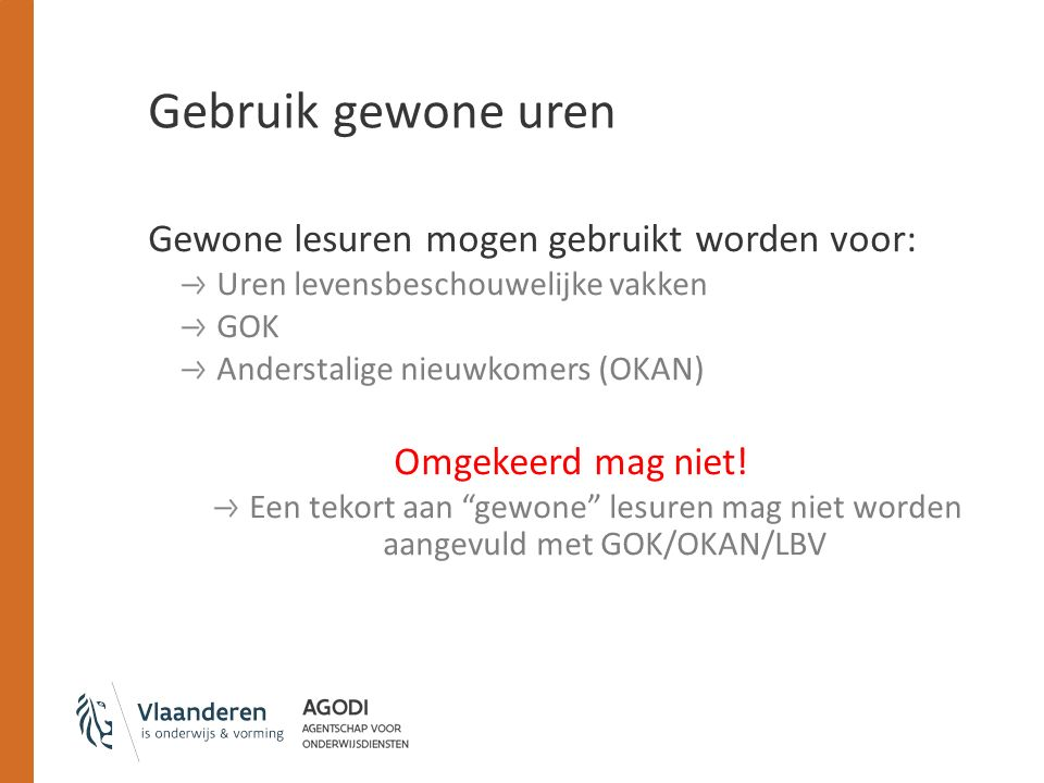 Gebruik gewone uren Gewone lesuren mogen gebruikt worden voor: Uren levensbeschouwelijke vakken GOK Anderstalige nieuwkomers (OKAN) Omgekeerd mag niet.
