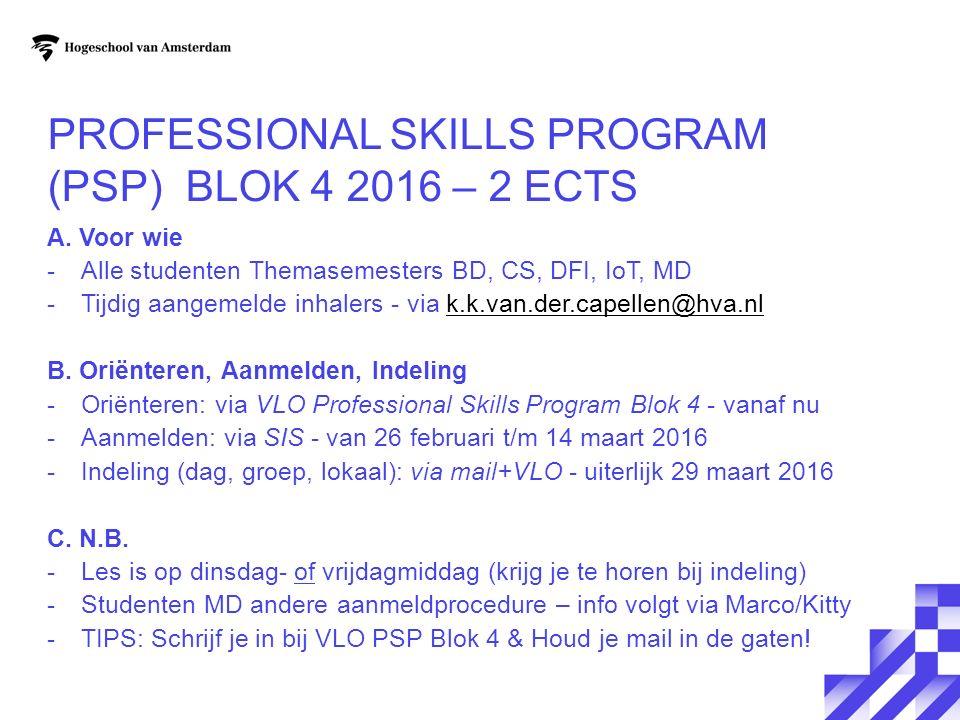 PROFESSIONAL SKILLS PROGRAM (PSP) BLOK 4 2016 – 2 ECTS A. Voor wie -Alle studenten Themasemesters BD, CS, DFI, IoT, MD -Tijdig aangemelde inhalers - v