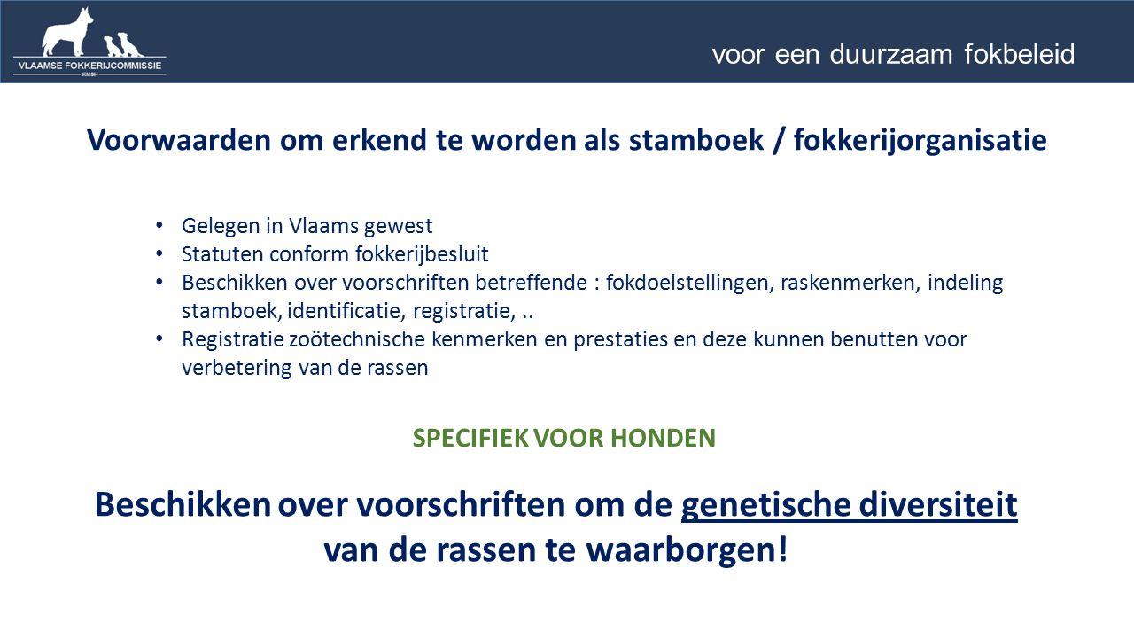 Voorwaarden om erkend te worden als stamboek / fokkerijorganisatie Gelegen in Vlaams gewest Statuten conform fokkerijbesluit Beschikken over voorschriften betreffende : fokdoelstellingen, raskenmerken, indeling stamboek, identificatie, registratie,..