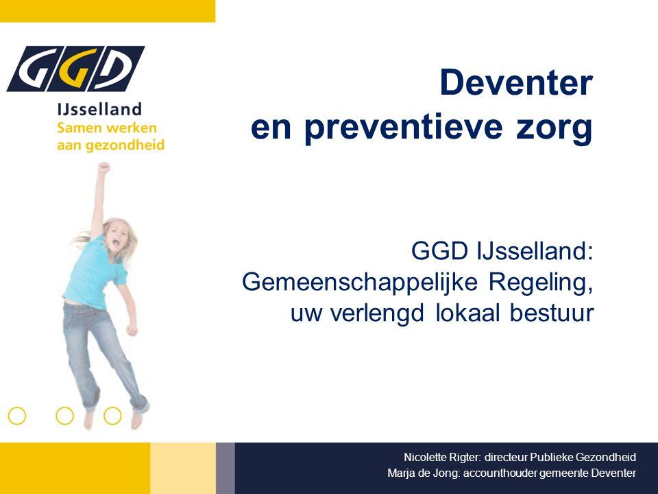 Deventer en preventieve zorg GGD IJsselland: Gemeenschappelijke Regeling, uw verlengd lokaal bestuur Nicolette Rigter: directeur Publieke Gezondheid M
