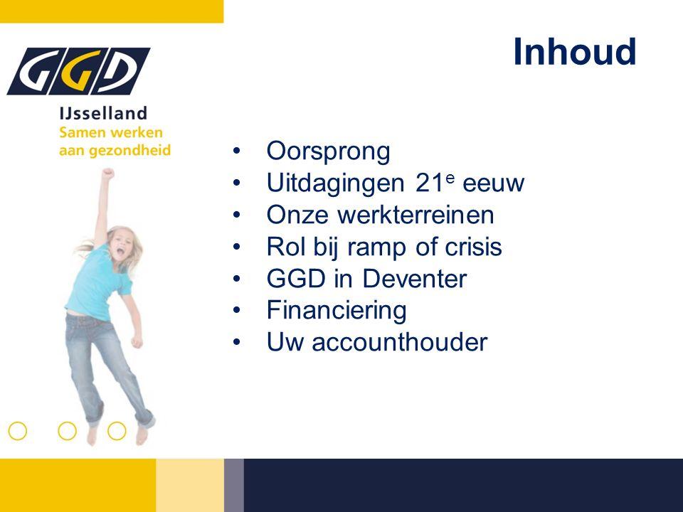 Inhoud Oorsprong Uitdagingen 21 e eeuw Onze werkterreinen Rol bij ramp of crisis GGD in Deventer Financiering Uw accounthouder