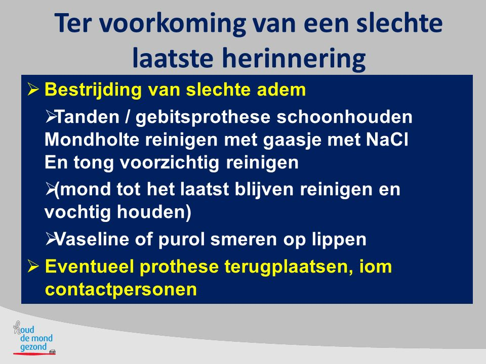 Ter voorkoming van een slechte laatste herinnering  Bestrijding van slechte adem  Tanden / gebitsprothese schoonhouden Mondholte reinigen met gaasje
