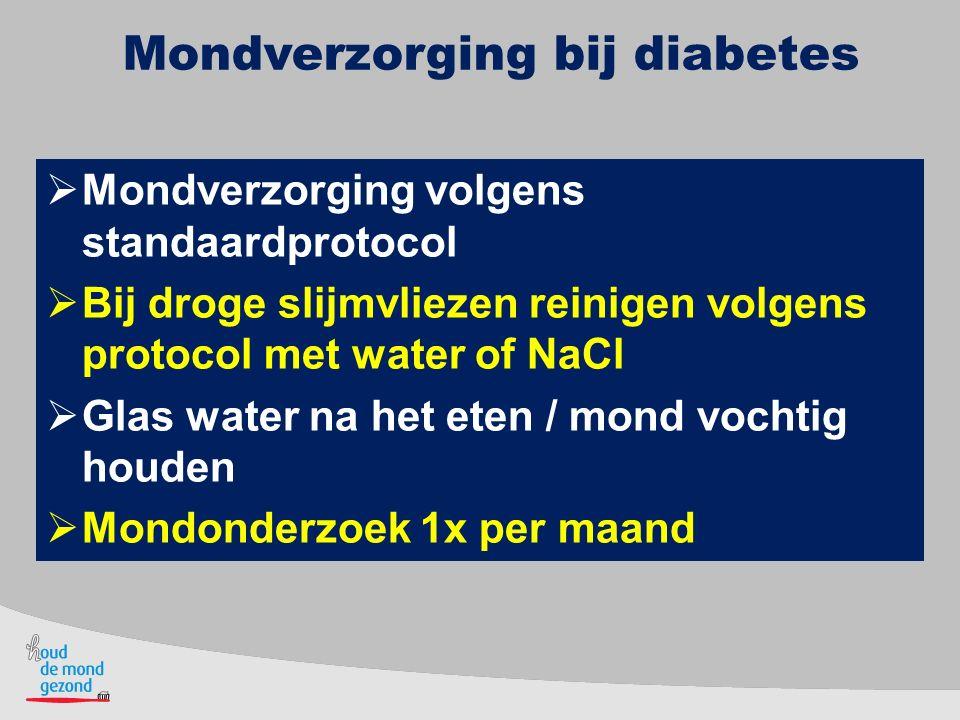 Mondverzorging bij diabetes  Mondverzorging volgens standaardprotocol  Bij droge slijmvliezen reinigen volgens protocol met water of NaCl  Glas wat
