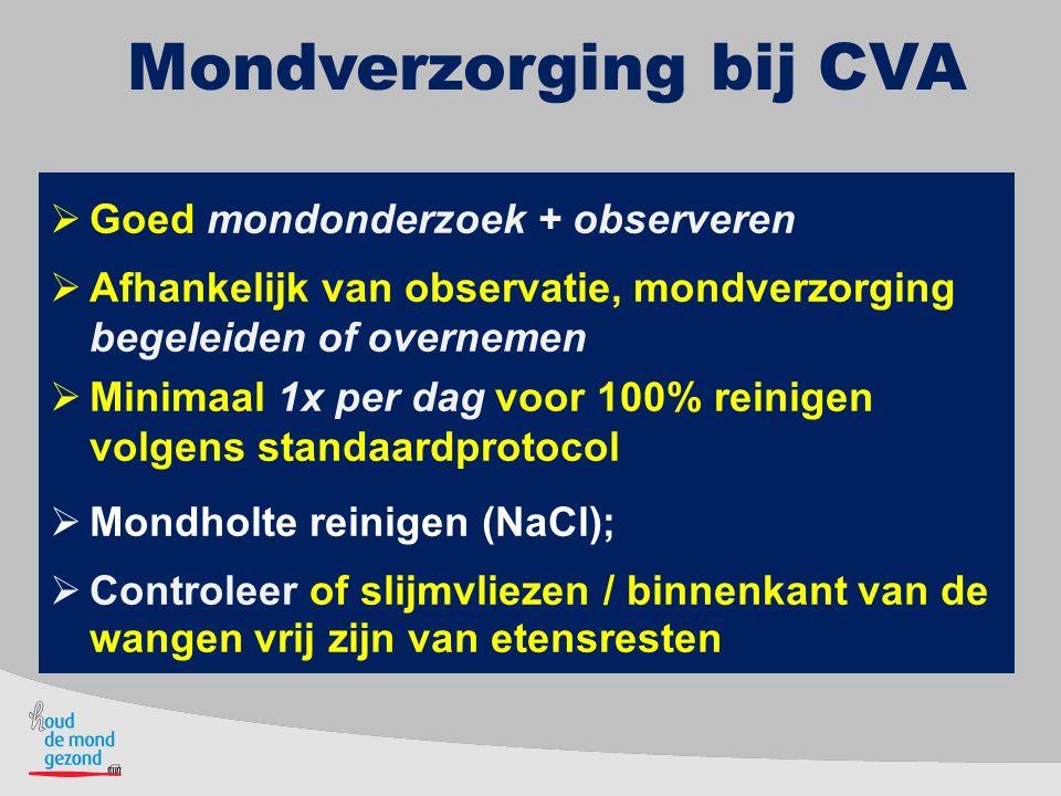 Mondverzorging bij CVA  Goed mondonderzoek + observeren  Afhankelijk van observatie, mondverzorging begeleiden of overnemen  Minimaal 1x per dag vo