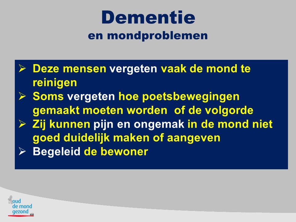 Dementie en mondproblemen  Deze mensen vergeten vaak de mond te reinigen  Soms vergeten hoe poetsbewegingen gemaakt moeten worden of de volgorde  Z