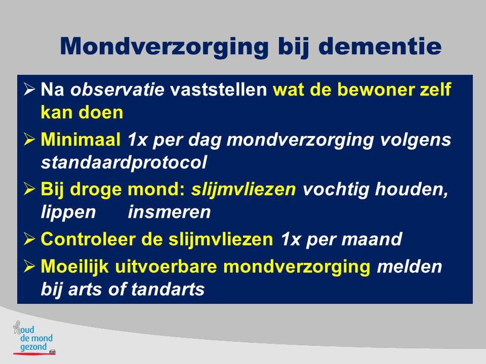 Mondverzorging bij dementie  Na observatie vaststellen wat de bewoner zelf kan doen  Minimaal 1x per dag mondverzorging volgens standaardprotocol 