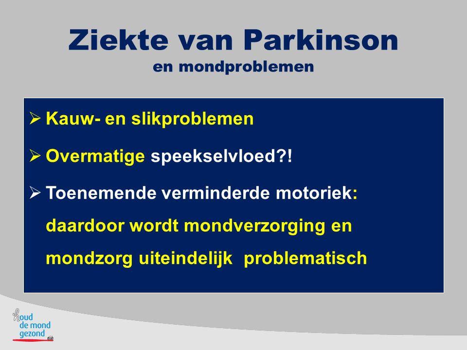 Ziekte van Parkinson en mondproblemen  Kauw- en slikproblemen  Overmatige speekselvloed?!  Toenemende verminderde motoriek: daardoor wordt mondverz