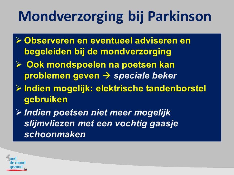 Mondverzorging bij Parkinson  Observeren en eventueel adviseren en begeleiden bij de mondverzorging  Ook mondspoelen na poetsen kan problemen geven