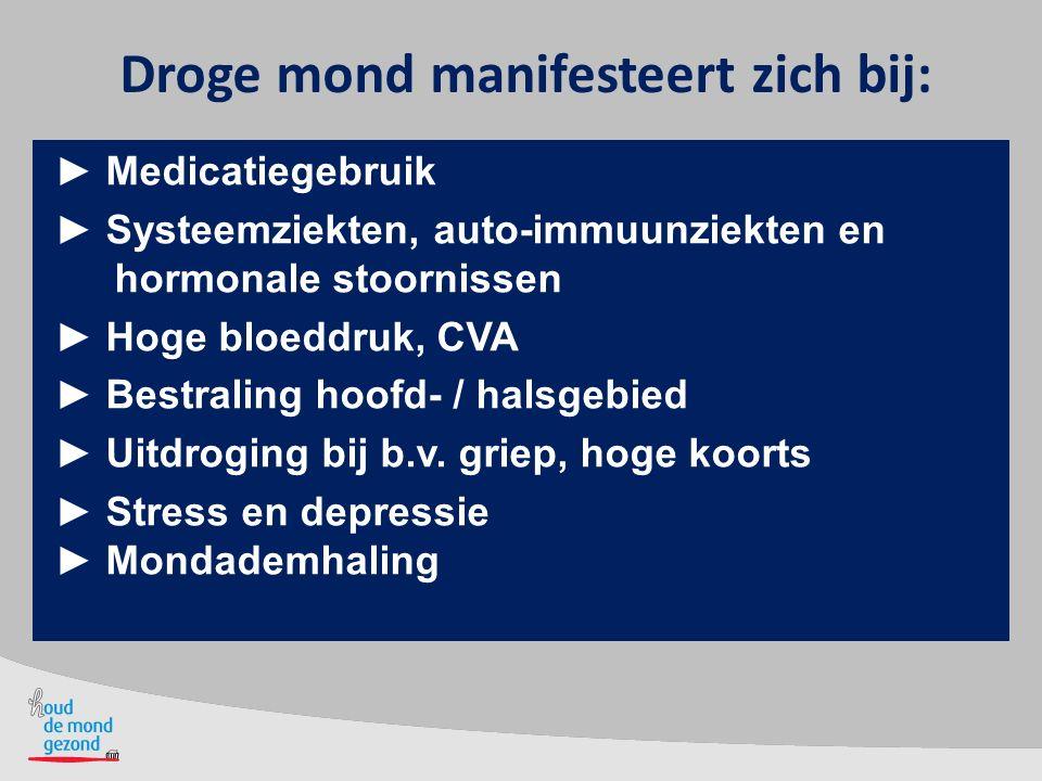 Droge mond manifesteert zich bij: ► Medicatiegebruik ► Systeemziekten, auto-immuunziekten en hormonale stoornissen ► Hoge bloeddruk, CVA ► Bestraling