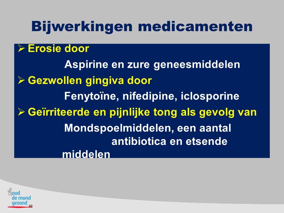 Bijwerkingen medicamenten  Erosie door Aspirine en zure geneesmiddelen  Gezwollen gingiva door Fenytoïne, nifedipine, iclosporine  Geïrriteerde en