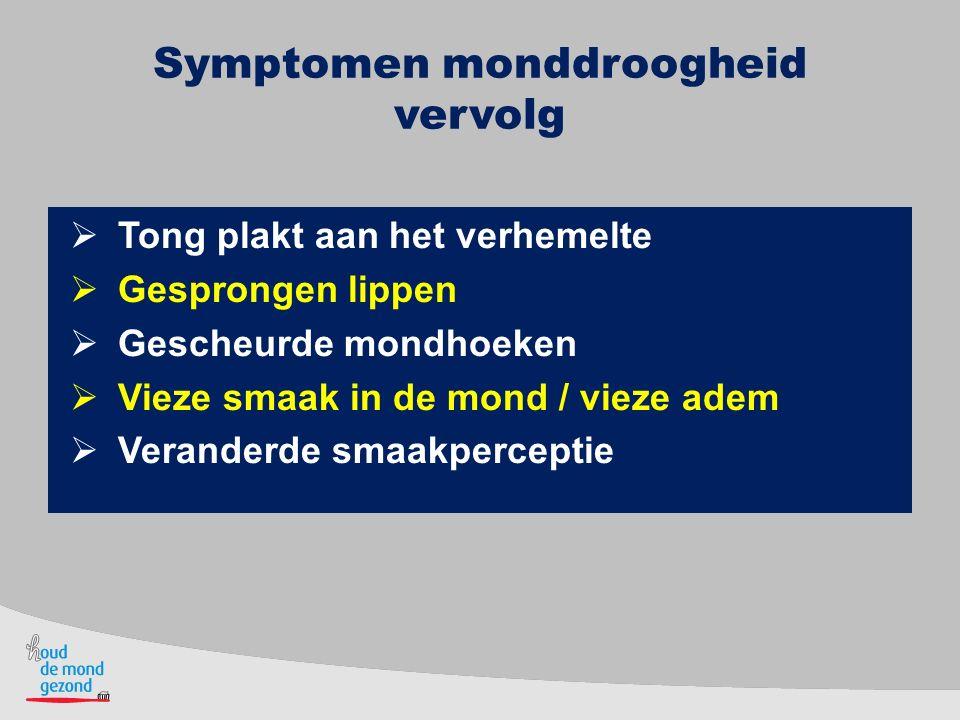 Symptomen monddroogheid vervolg  Tong plakt aan het verhemelte  Gesprongen lippen  Gescheurde mondhoeken  Vieze smaak in de mond / vieze adem  Ve