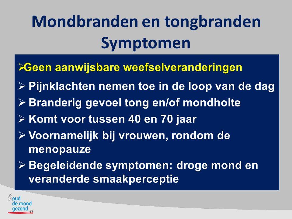 Mondbranden en tongbranden Symptomen  Geen aanwijsbare weefselveranderingen  Pijnklachten nemen toe in de loop van de dag  Branderig gevoel tong en