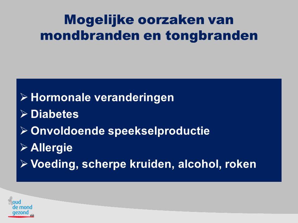 Mogelijke oorzaken van mondbranden en tongbranden  Hormonale veranderingen  Diabetes  Onvoldoende speekselproductie  Allergie  Voeding, scherpe k