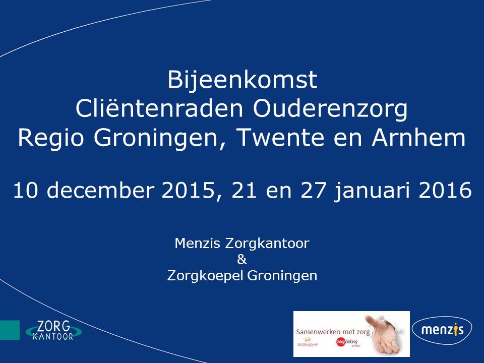 Bijeenkomst Cliëntenraden Ouderenzorg Regio Groningen, Twente en Arnhem 10 december 2015, 21 en 27 januari 2016 Menzis Zorgkantoor & Zorgkoepel Gronin