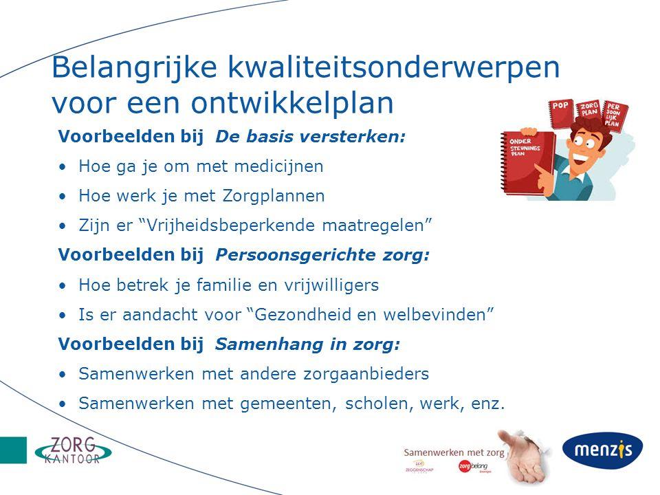 Belangrijke kwaliteitsonderwerpen voor een ontwikkelplan Voorbeelden bij De basis versterken: Hoe ga je om met medicijnen Hoe werk je met Zorgplannen