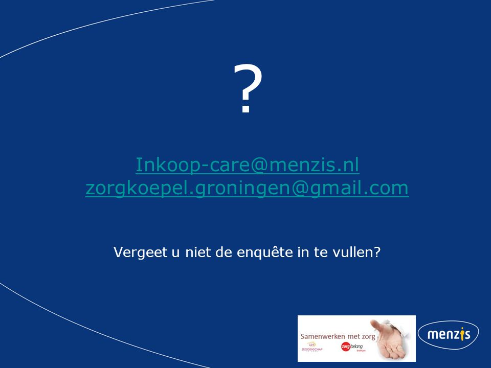 ? Inkoop-care@menzis.nl zorgkoepel.groningen@gmail.com Vergeet u niet de enquête in te vullen? Inkoop-care@menzis.nl zorgkoepel.groningen@gmail.com
