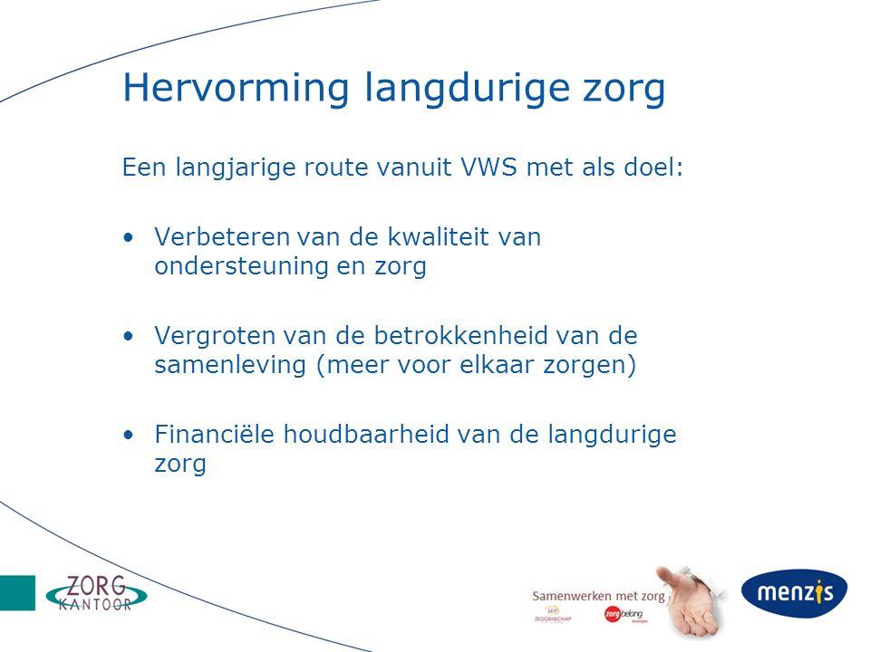 Hervorming langdurige zorg Een langjarige route vanuit VWS met als doel: Verbeteren van de kwaliteit van ondersteuning en zorg Vergroten van de betrok