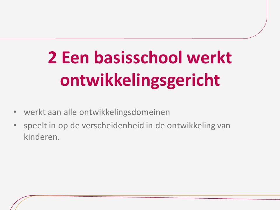 2 Een basisschool werkt ontwikkelingsgericht werkt aan alle ontwikkelingsdomeinen speelt in op de verscheidenheid in de ontwikkeling van kinderen.