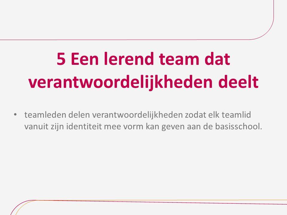 5 Een lerend team dat verantwoordelijkheden deelt teamleden delen verantwoordelijkheden zodat elk teamlid vanuit zijn identiteit mee vorm kan geven aan de basisschool.