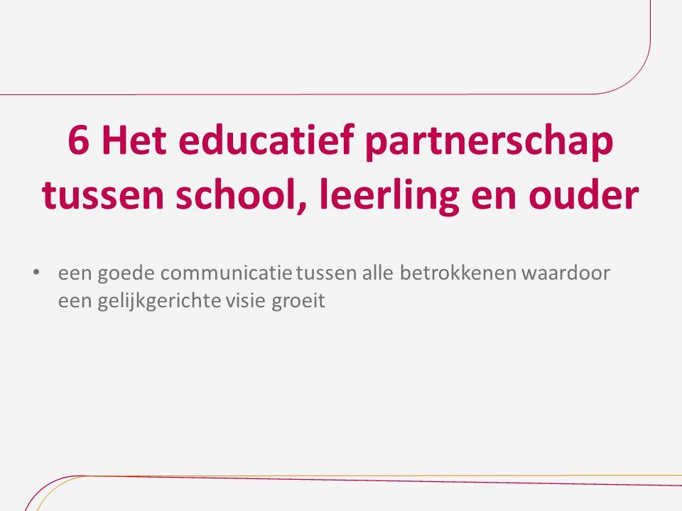 6 Het educatief partnerschap tussen school, leerling en ouder een goede communicatie tussen alle betrokkenen waardoor een gelijkgerichte visie groeit