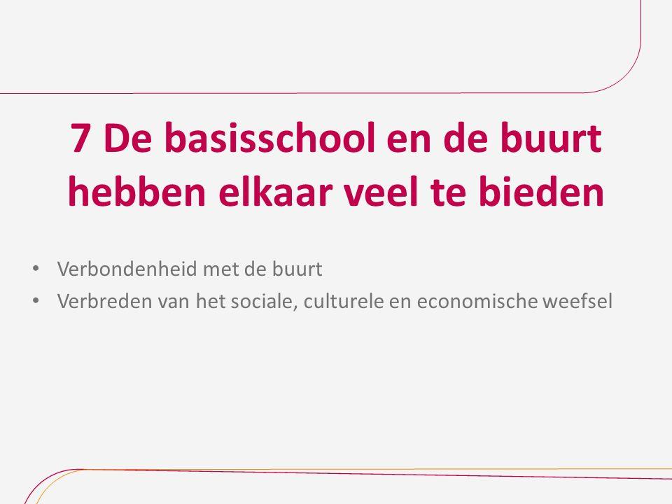 7 De basisschool en de buurt hebben elkaar veel te bieden Verbondenheid met de buurt Verbreden van het sociale, culturele en economische weefsel
