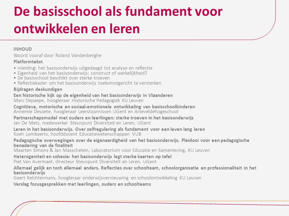 De basisschool als fundament voor ontwikkelen en leren INHOUD Woord vooraf door Roland Vandenberghe Platformtekst Inleiding: het basisonderwijs uitgedaagd tot analyse en reflectie Eigenheid van het basisonderwijs: construct of werkelijkheid.
