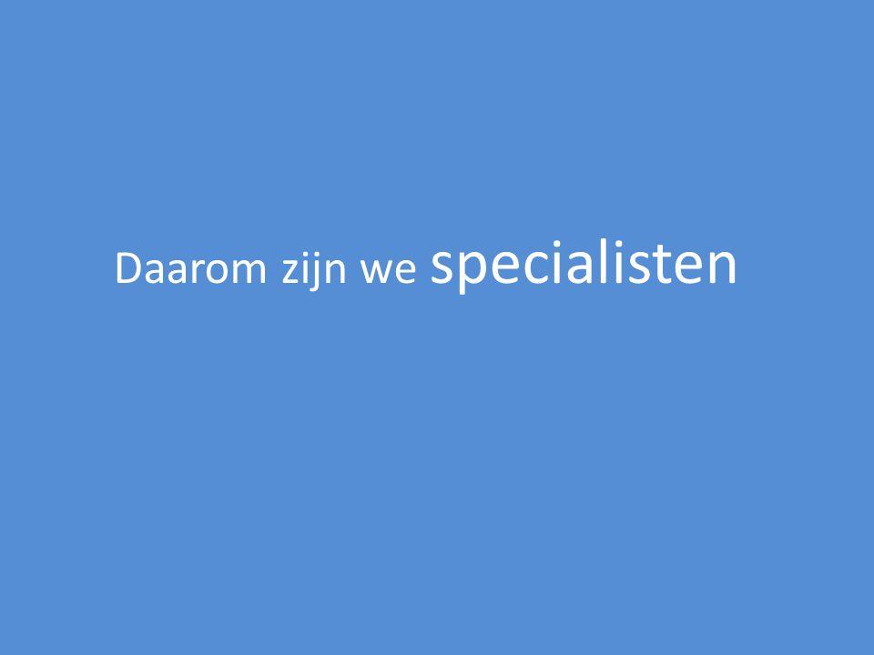Daarom zijn we specialisten