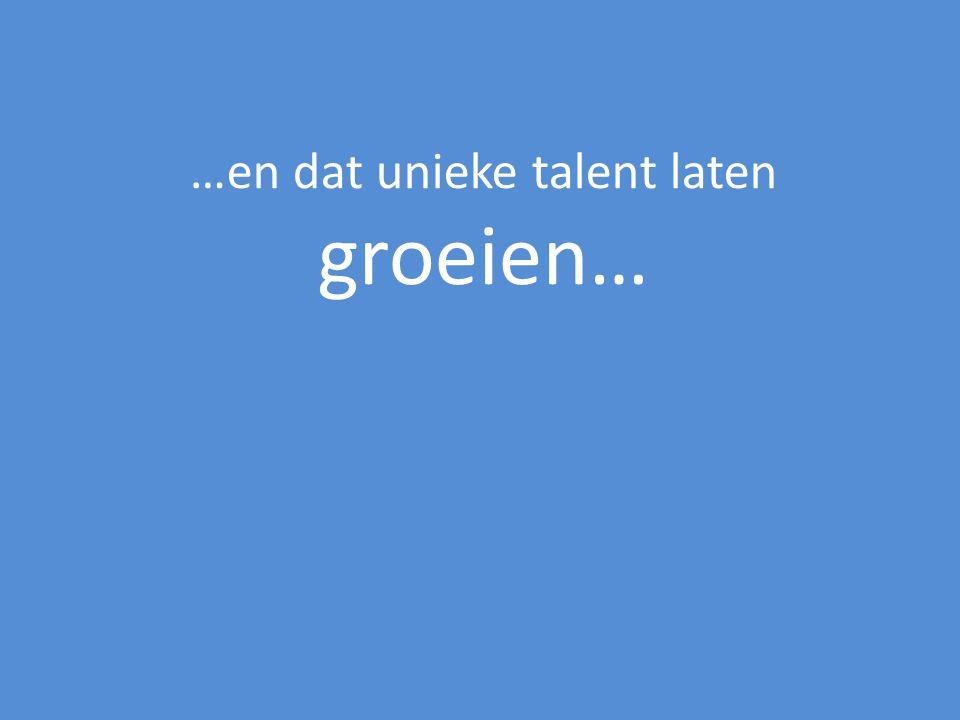…en dat unieke talent laten groeien…