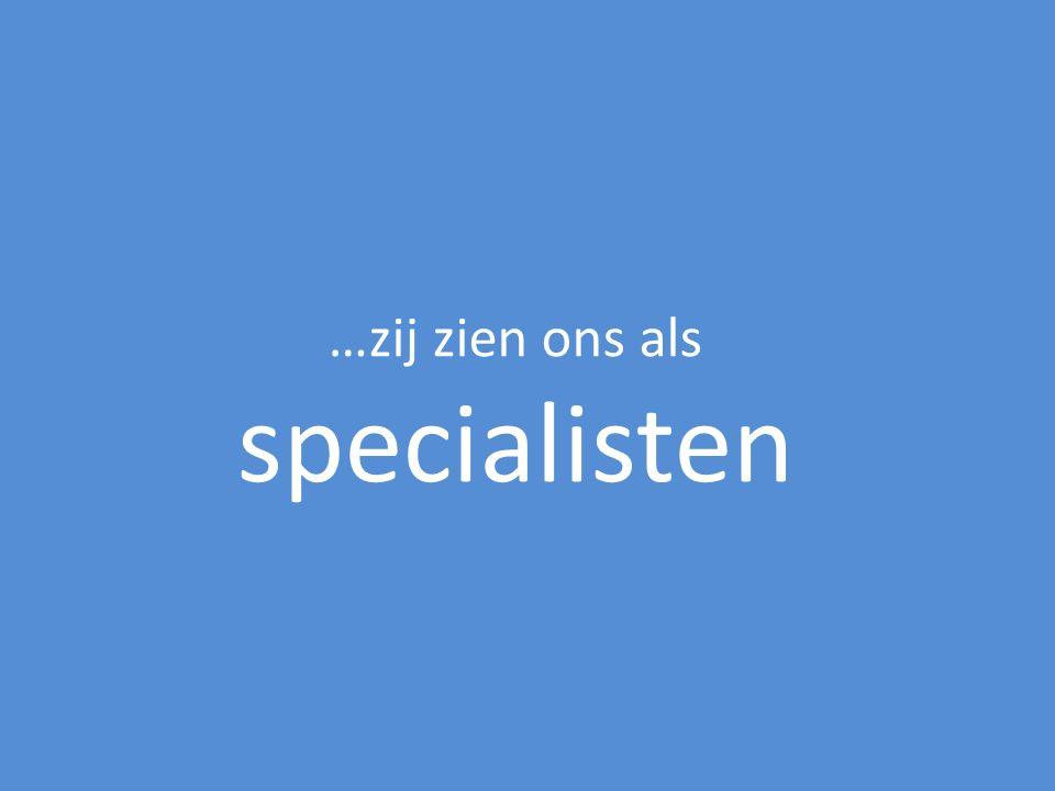 …zij zien ons als specialisten