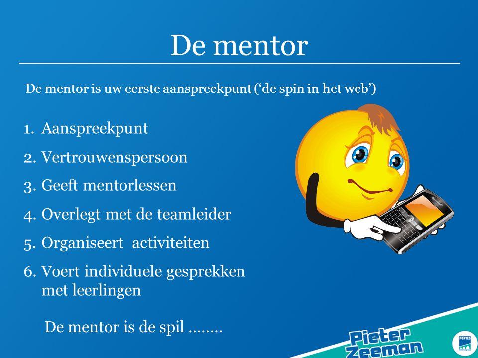 De mentor De mentor is uw eerste aanspreekpunt ('de spin in het web') 1.Aanspreekpunt 2.Vertrouwenspersoon 3.Geeft mentorlessen 4.Overlegt met de teamleider 5.Organiseert activiteiten 6.Voert individuele gesprekken met leerlingen De mentor is de spil ……..