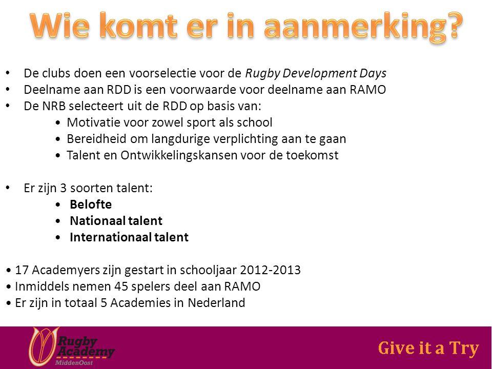 De clubs doen een voorselectie voor de Rugby Development Days Deelname aan RDD is een voorwaarde voor deelname aan RAMO De NRB selecteert uit de RDD op basis van: Motivatie voor zowel sport als school Bereidheid om langdurige verplichting aan te gaan Talent en Ontwikkelingskansen voor de toekomst Er zijn 3 soorten talent: Belofte Nationaal talent Internationaal talent 17 Academyers zijn gestart in schooljaar 2012-2013 Inmiddels nemen 45 spelers deel aan RAMO Er zijn in totaal 5 Academies in Nederland
