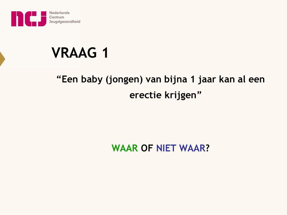 """VRAAG 1 """"Een baby (jongen) van bijna 1 jaar kan al een erectie krijgen"""" WAAR OF NIET WAAR?"""