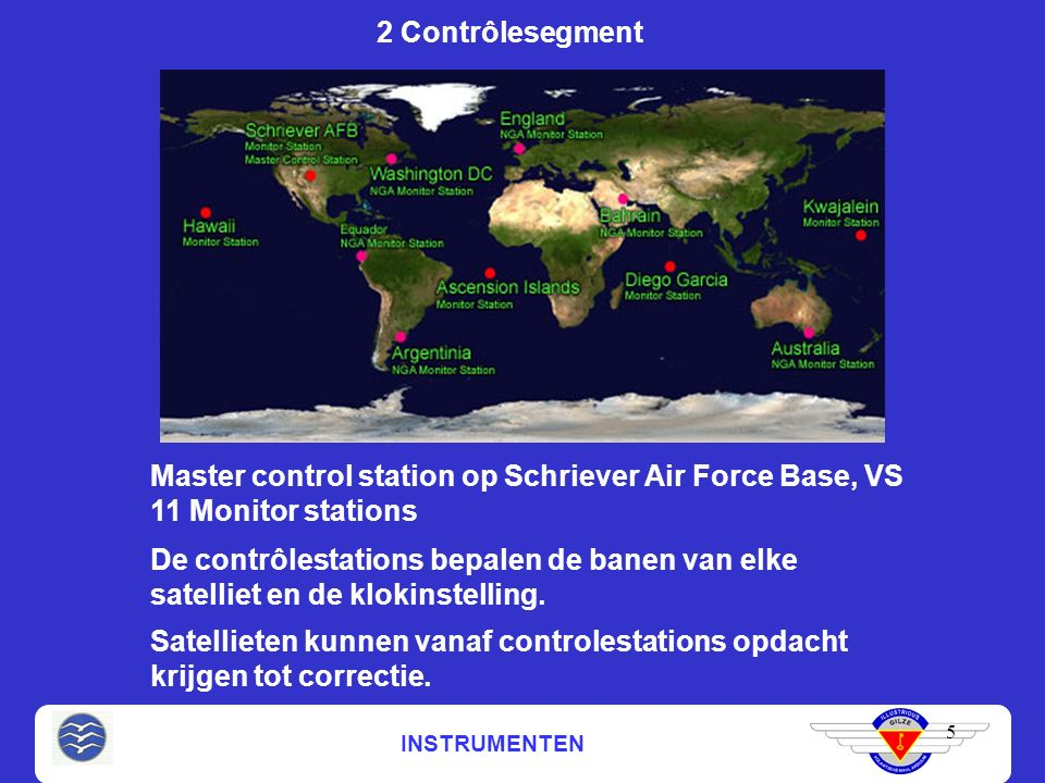 5 2 Contrôlesegment Master control station op Schriever Air Force Base, VS 11 Monitor stations De contrôlestations bepalen de banen van elke satelliet en de klokinstelling.