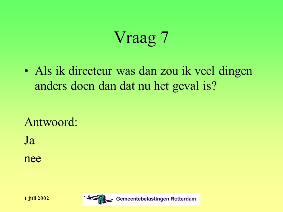 1 juli 2002 Vraag 7 Als ik directeur was dan zou ik veel dingen anders doen dan dat nu het geval is.