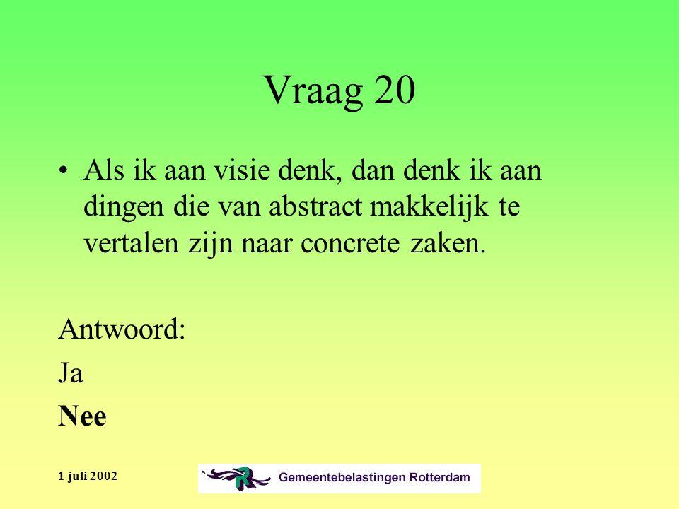 1 juli 2002 Vraag 20 Als ik aan visie denk, dan denk ik aan dingen die van abstract makkelijk te vertalen zijn naar concrete zaken.