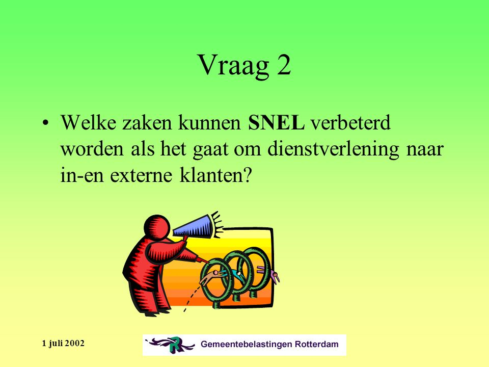 1 juli 2002 Vraag 2 Welke zaken kunnen SNEL verbeterd worden als het gaat om dienstverlening naar in-en externe klanten