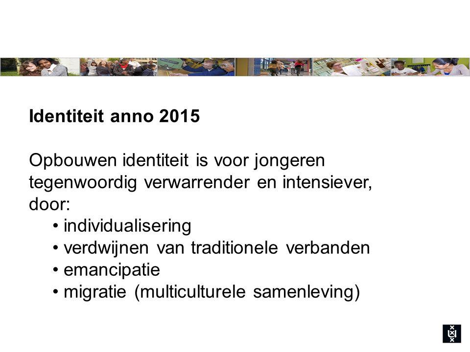 Identiteit anno 2015 Opbouwen identiteit is voor jongeren tegenwoordig verwarrender en intensiever, door: individualisering verdwijnen van traditionele verbanden emancipatie migratie (multiculturele samenleving)