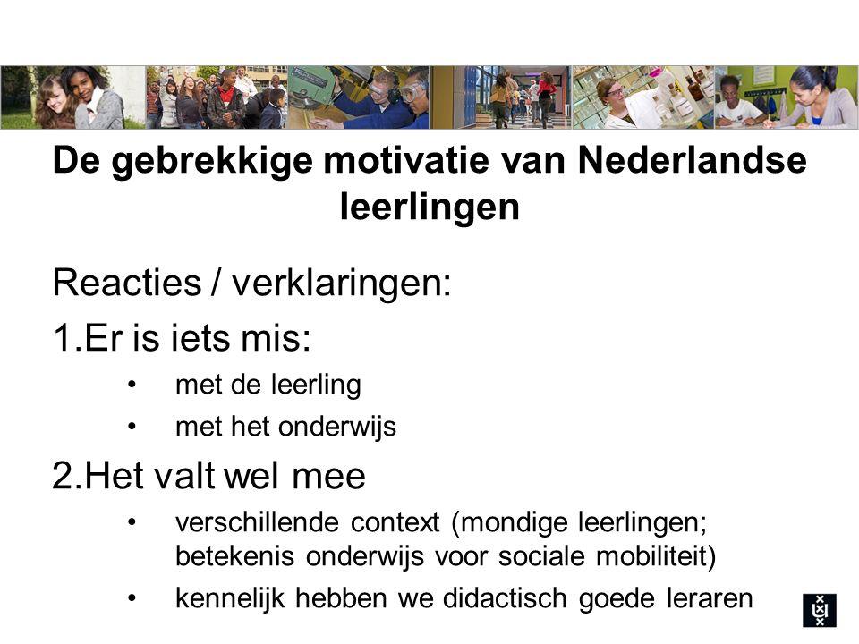 De gebrekkige motivatie van Nederlandse leerlingen Reacties / verklaringen: 1.Er is iets mis: met de leerling met het onderwijs 2.Het valt wel mee verschillende context (mondige leerlingen; betekenis onderwijs voor sociale mobiliteit) kennelijk hebben we didactisch goede leraren