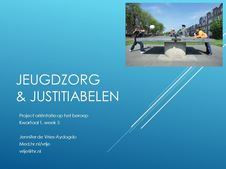 JEUGDZORG & JUSTITIABELEN Project oriëntatie op het beroep Kwartaal 1, week 5 Jennifer de Vries-Aydogdu Med.hr.nl/vrije vrije@hr.nl