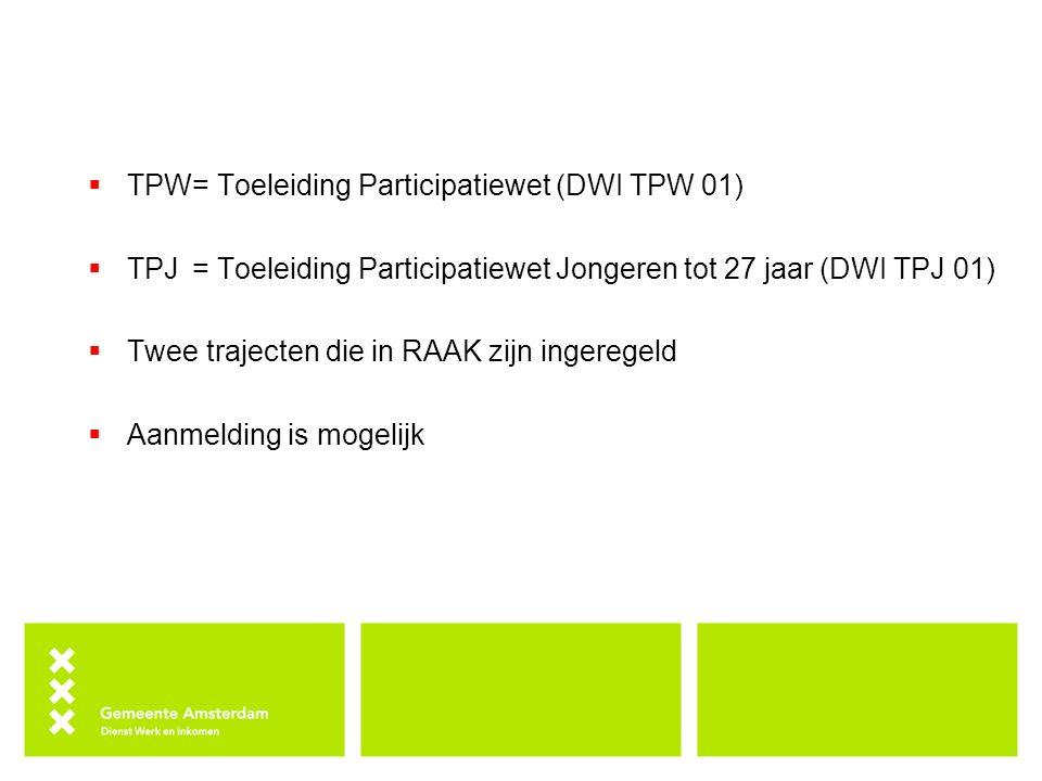  TPW= Toeleiding Participatiewet (DWI TPW 01)  TPJ= Toeleiding Participatiewet Jongeren tot 27 jaar (DWI TPJ 01)  Twee trajecten die in RAAK zijn ingeregeld  Aanmelding is mogelijk