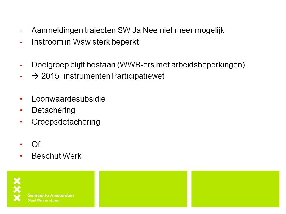 -Aanmeldingen trajecten SW Ja Nee niet meer mogelijk -Instroom in Wsw sterk beperkt -Doelgroep blijft bestaan (WWB-ers met arbeidsbeperkingen) -  201