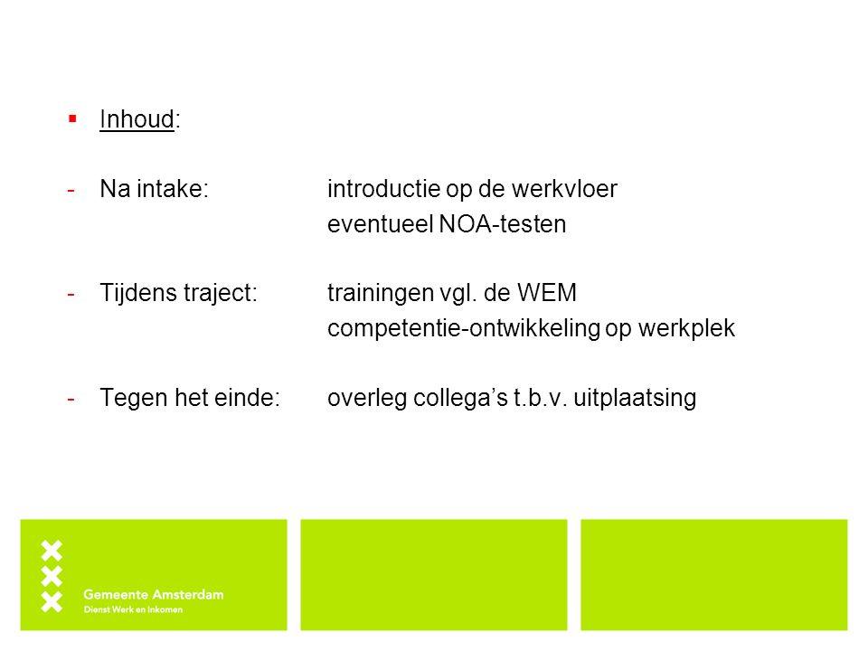  Inhoud: -Na intake:introductie op de werkvloer eventueel NOA-testen -Tijdens traject: trainingen vgl. de WEM competentie-ontwikkeling op werkplek -T