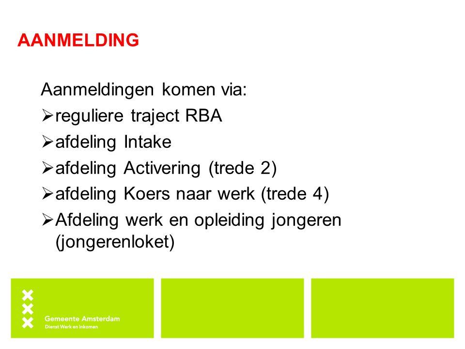 AANMELDING Aanmeldingen komen via:  reguliere traject RBA  afdeling Intake  afdeling Activering (trede 2)  afdeling Koers naar werk (trede 4)  Afdeling werk en opleiding jongeren (jongerenloket)