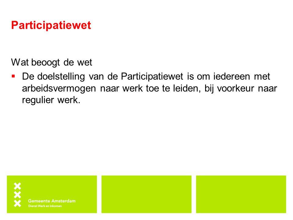 Participatiewet Wat beoogt de wet  De doelstelling van de Participatiewet is om iedereen met arbeidsvermogen naar werk toe te leiden, bij voorkeur na