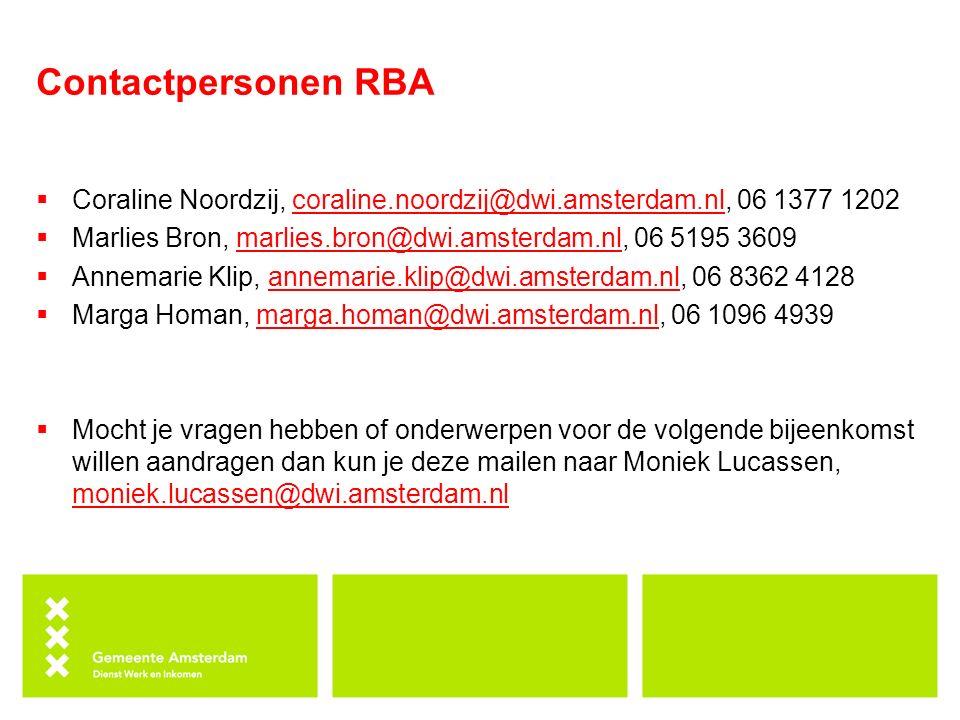 Contactpersonen RBA  Coraline Noordzij, coraline.noordzij@dwi.amsterdam.nl, 06 1377 1202coraline.noordzij@dwi.amsterdam.nl  Marlies Bron, marlies.bron@dwi.amsterdam.nl, 06 5195 3609marlies.bron@dwi.amsterdam.nl  Annemarie Klip, annemarie.klip@dwi.amsterdam.nl, 06 8362 4128annemarie.klip@dwi.amsterdam.nl  Marga Homan, marga.homan@dwi.amsterdam.nl, 06 1096 4939marga.homan@dwi.amsterdam.nl  Mocht je vragen hebben of onderwerpen voor de volgende bijeenkomst willen aandragen dan kun je deze mailen naar Moniek Lucassen, moniek.lucassen@dwi.amsterdam.nl moniek.lucassen@dwi.amsterdam.nl