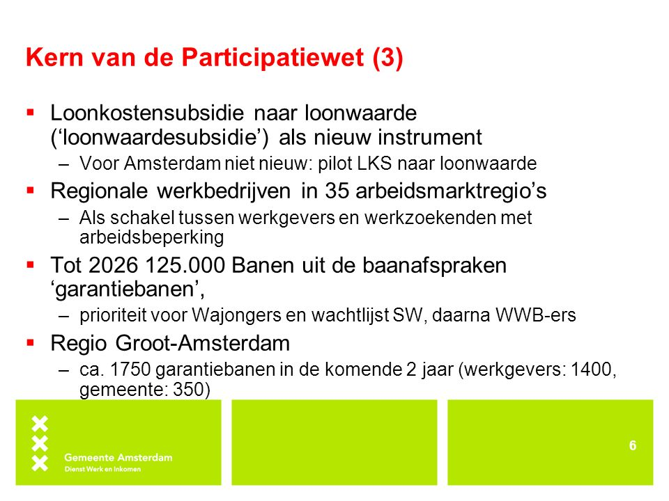Kern van de Participatiewet (3)  Loonkostensubsidie naar loonwaarde ('loonwaardesubsidie') als nieuw instrument –Voor Amsterdam niet nieuw: pilot LKS naar loonwaarde  Regionale werkbedrijven in 35 arbeidsmarktregio's –Als schakel tussen werkgevers en werkzoekenden met arbeidsbeperking  Tot 2026 125.000 Banen uit de baanafspraken 'garantiebanen', –prioriteit voor Wajongers en wachtlijst SW, daarna WWB-ers  Regio Groot-Amsterdam –ca.