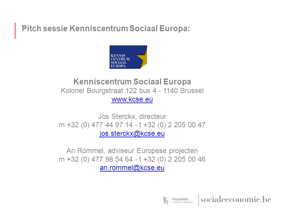 Pitch sessie Kenniscentrum Sociaal Europa: Kenniscentrum Sociaal Europa Kolonel Bourgstraat 122 bus 4 - 1140 Brussel www.kcse.eu Jos Sterckx, directeur m +32 (0) 477 44 97 14 - t +32 (0) 2 205 00 47 jos.sterckx@kcse.eu An Rommel, adviseur Europese projecten m +32 (0) 477 98 54 64 - t +32 (0) 2 205 00 46 an.rommel@kcse.eu